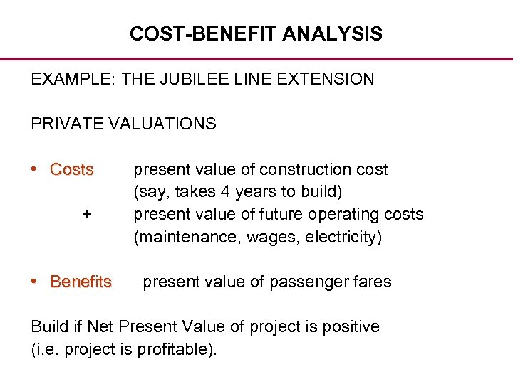 COST-BENEFIT ANALYSIS EXAMPLE: THE JUBILEE LINE EXTENSION PRIVATE VALUATIONS • Costs + • Benefits
