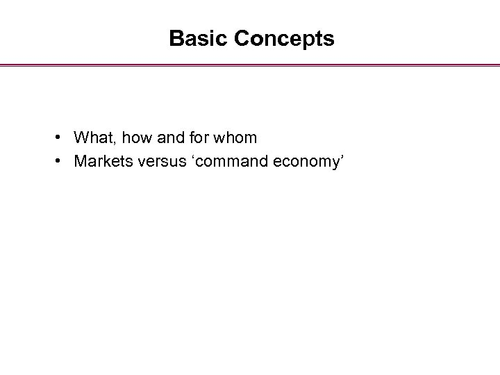Basic Concepts • What, how and for whom • Markets versus 'command economy'
