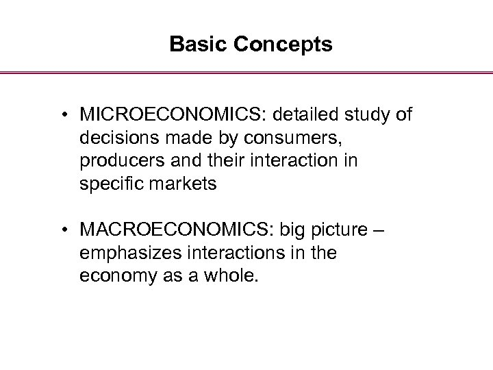 Basic Concepts • MICROECONOMICS: detailed study of decisions made by consumers, producers and their