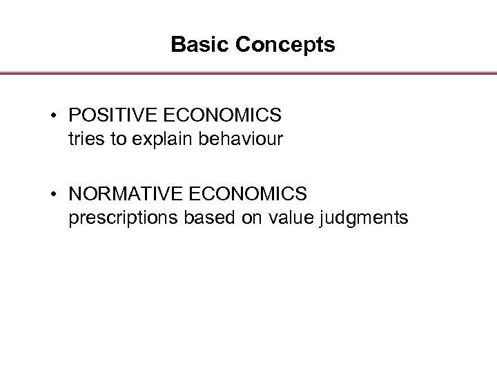 Basic Concepts • POSITIVE ECONOMICS tries to explain behaviour • NORMATIVE ECONOMICS prescriptions based