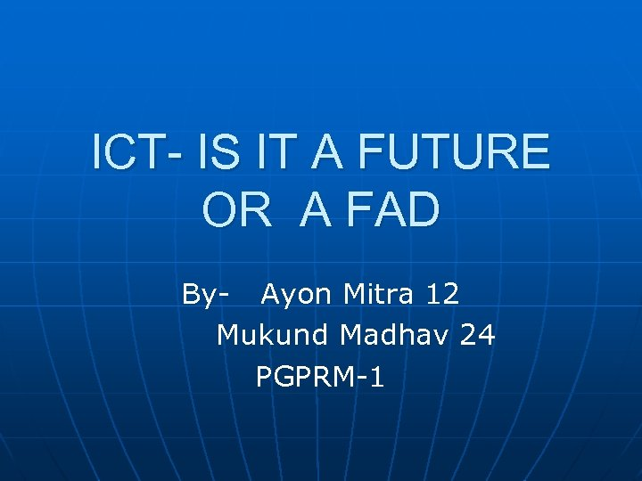 ICT- IS IT A FUTURE OR A FAD By- Ayon Mitra 12 Mukund Madhav