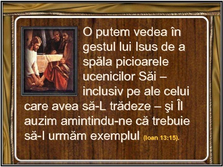 O putem vedea în gestul lui Isus de a spăla picioarele ucenicilor Săi –
