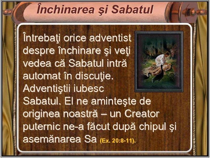 Închinarea şi Sabatul Întrebaţi orice adventist despre închinare şi veţi vedea că Sabatul intră