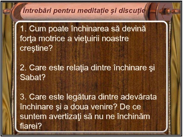 Întrebări pentru meditație şi discuţie 1. Cum poate închinarea să devină forţa motrice a