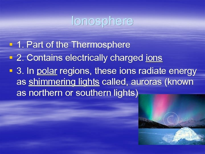 Ionosphere § § § 1. Part of the Thermosphere 2. Contains electrically charged ions