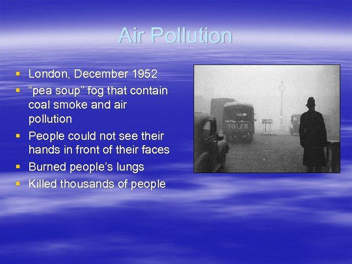 "Air Pollution § London, December 1952 § ""pea soup"" fog that contain coal smoke"