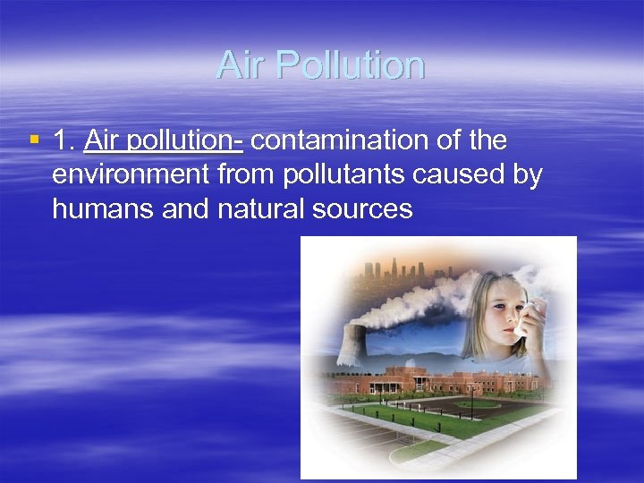 Air Pollution § 1. Air pollution- contamination of the environment from pollutants caused by