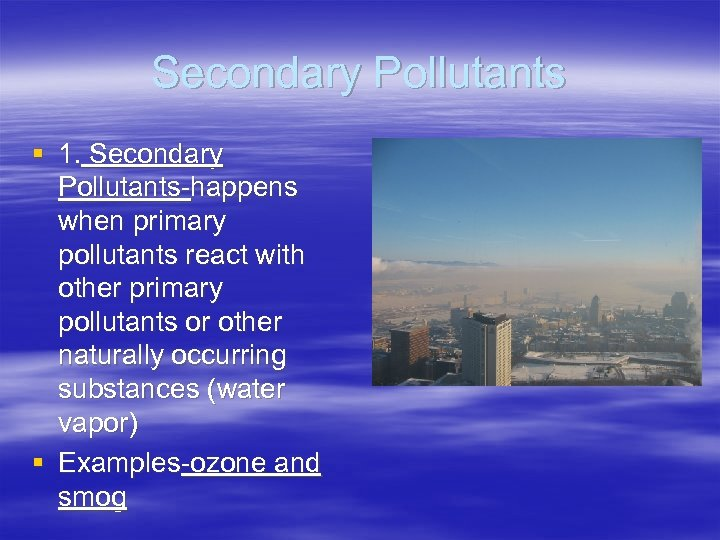 Secondary Pollutants § 1. Secondary Pollutants-happens when primary pollutants react with other primary pollutants