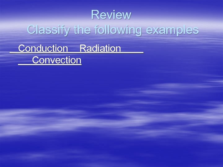 Review Classify the following examples Conduction Radiation Convection