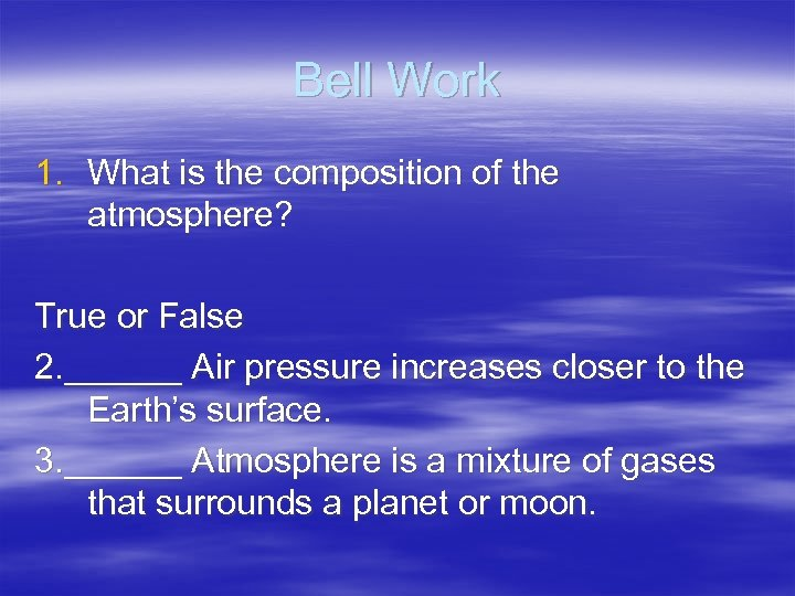 Bell Work 1. What is the composition of the atmosphere? True or False 2.