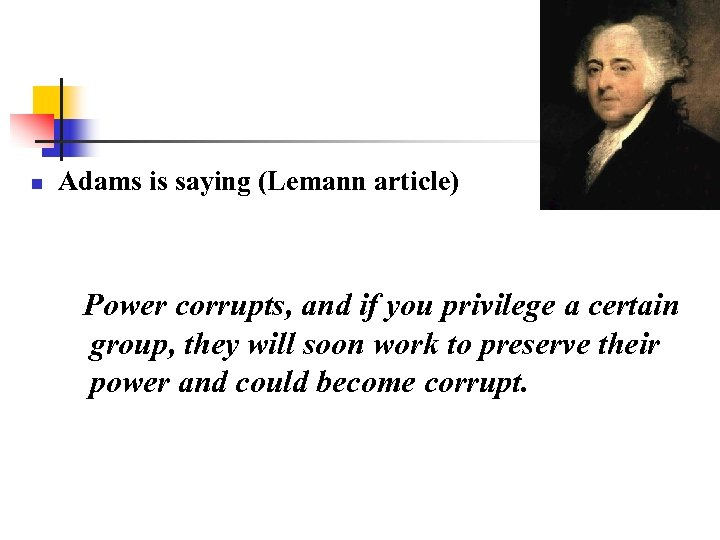 n Adams is saying (Lemann article) Power corrupts, and if you privilege a certain