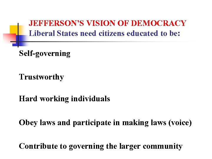 JEFFERSON'S VISION OF DEMOCRACY Liberal States need citizens educated to be: Self-governing Trustworthy Hard