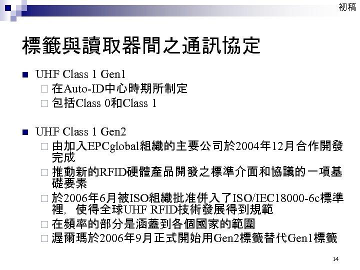 初稿 標籤與讀取器間之通訊協定 n UHF Class 1 Gen 1 ¨ 在Auto-ID中心時期所制定 ¨ 包括Class 0和Class 1
