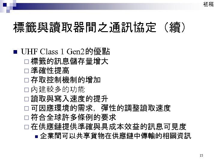 初稿 標籤與讀取器間之通訊協定(續) n UHF Class 1 Gen 2的優點 ¨ 標籤的訊息儲存量增大 ¨ 準確性提高 ¨ 存取控制機制的增加
