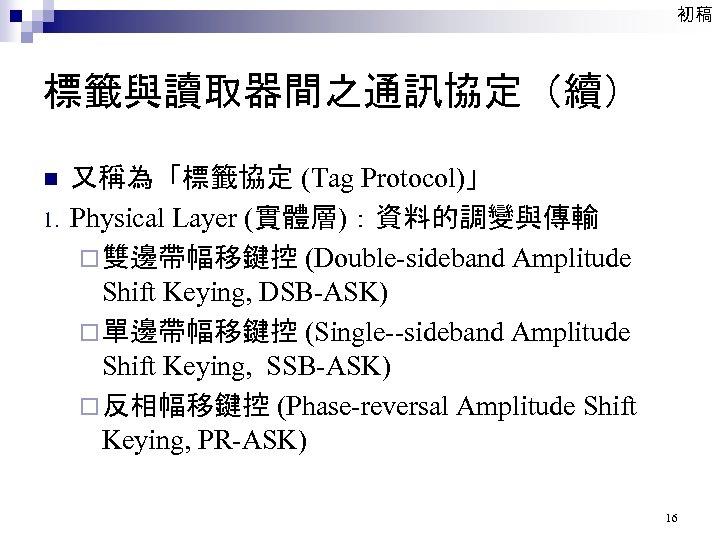 初稿 標籤與讀取器間之通訊協定(續) n 1. 又稱為「標籤協定 (Tag Protocol)」 Physical Layer (實體層):資料的調變與傳輸 ¨ 雙邊帶幅移鍵控 (Double-sideband Amplitude