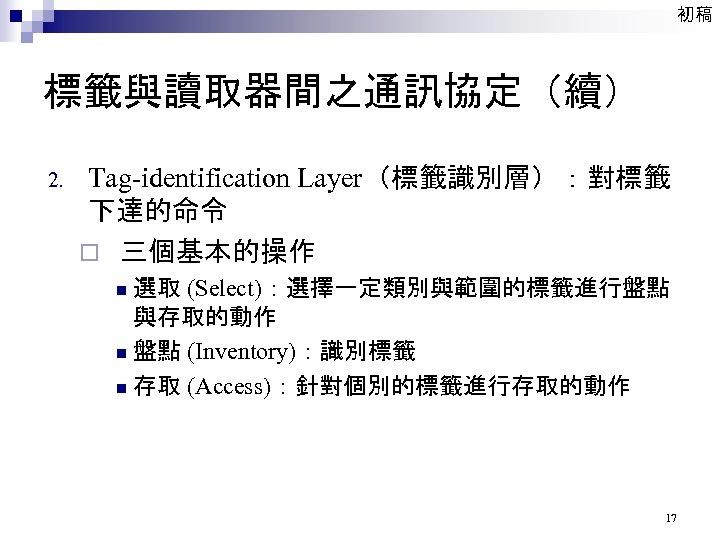 初稿 標籤與讀取器間之通訊協定(續) 2. Tag-identification Layer(標籤識別層):對標籤 下達的命令 ¨ 三個基本的操作 選取 (Select):選擇一定類別與範圍的標籤進行盤點 與存取的動作 n 盤點 (Inventory):識別標籤
