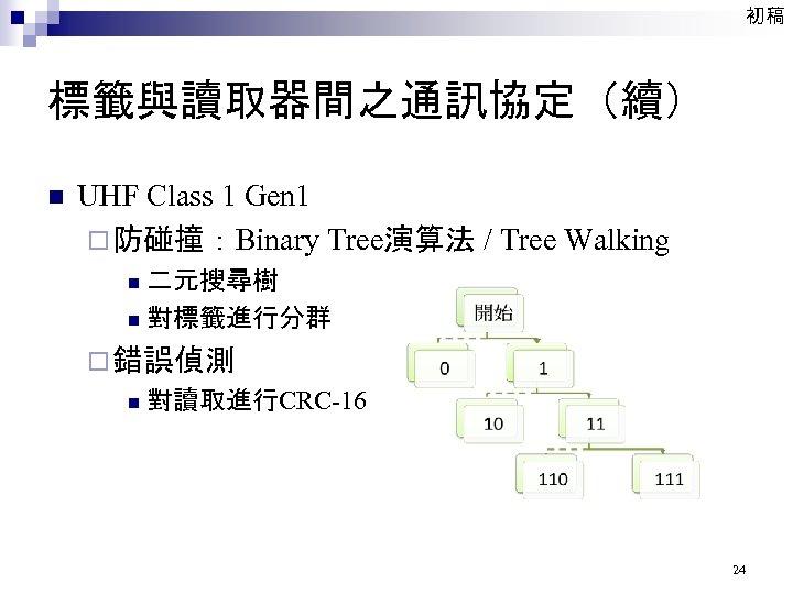 初稿 標籤與讀取器間之通訊協定(續) n UHF Class 1 Gen 1 ¨ 防碰撞:Binary Tree演算法 / Tree Walking