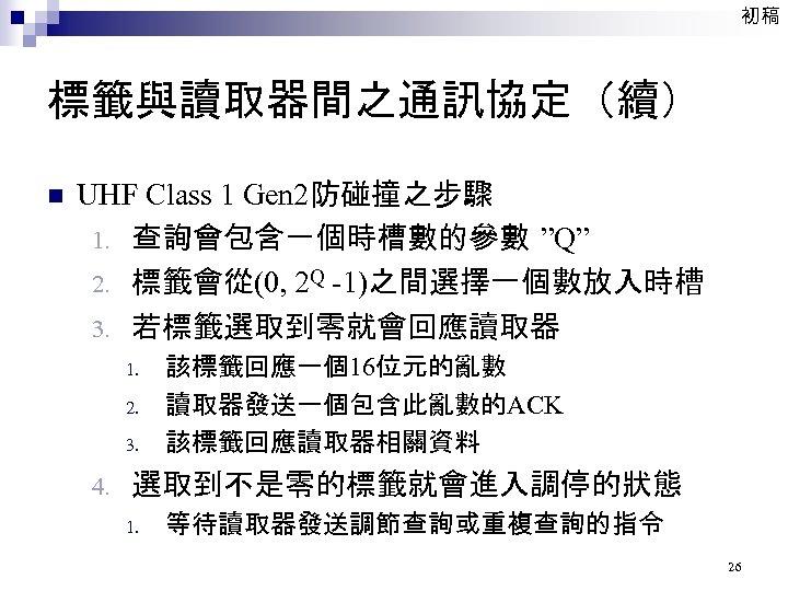 """初稿 標籤與讀取器間之通訊協定(續) n UHF Class 1 Gen 2防碰撞之步驟 1. 查詢會包含一個時槽數的參數 """"Q"""" 2. 標籤會從(0, 2"""