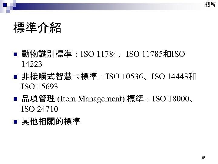 初稿 標準介紹 n n 動物識別標準:ISO 11784、ISO 11785和ISO 14223 非接觸式智慧卡標準:ISO 10536、ISO 14443和 ISO 15693 品項管理