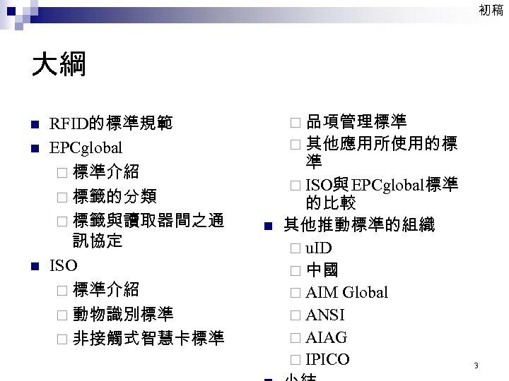初稿 大綱 n n n RFID的標準規範 EPCglobal ¨ 標準介紹 ¨ 標籤的分類 ¨ 標籤與讀取器間之通 訊協定