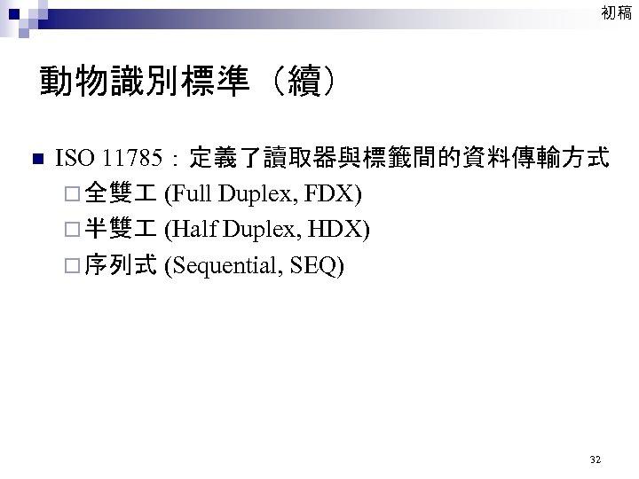 初稿 動物識別標準(續) n ISO 11785:定義了讀取器與標籤間的資料傳輸方式 ¨ 全雙 (Full Duplex, FDX) ¨ 半雙 (Half Duplex,
