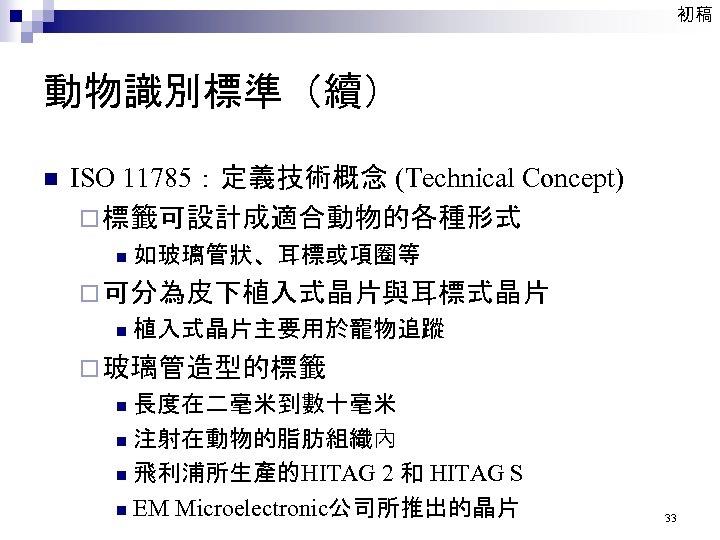 初稿 動物識別標準(續) n ISO 11785:定義技術概念 (Technical Concept) ¨ 標籤可設計成適合動物的各種形式 n 如玻璃管狀、耳標或項圈等 ¨ 可分為皮下植入式晶片與耳標式晶片 n