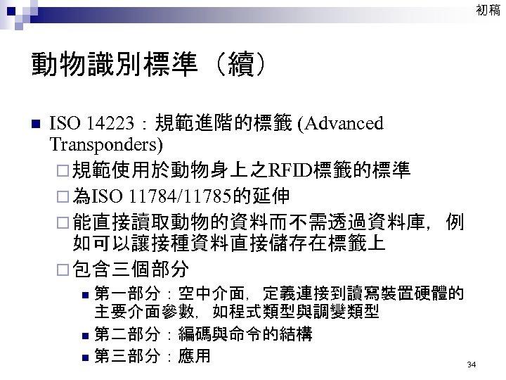 初稿 動物識別標準(續) n ISO 14223:規範進階的標籤 (Advanced Transponders) ¨ 規範使用於動物身上之RFID標籤的標準 ¨ 為ISO 11784/11785的延伸 ¨ 能直接讀取動物的資料而不需透過資料庫,例