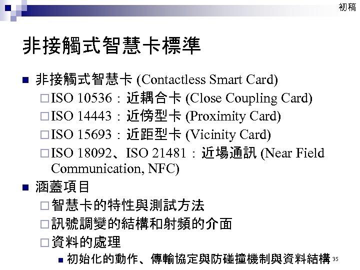 初稿 非接觸式智慧卡標準 n n 非接觸式智慧卡 (Contactless Smart Card) ¨ ISO 10536:近耦合卡 (Close Coupling Card)