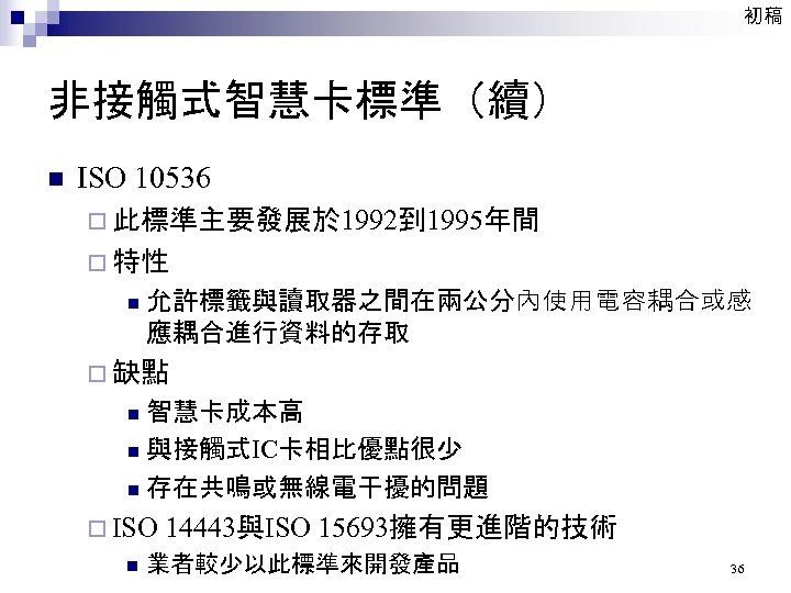 初稿 非接觸式智慧卡標準(續) n ISO 10536 ¨ 此標準主要發展於 1992到 1995年間 ¨ 特性 n 允許標籤與讀取器之間在兩公分內使用電容耦合或感 應耦合進行資料的存取