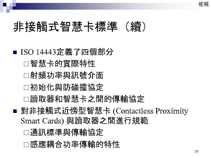 初稿 非接觸式智慧卡標準(續) n n ISO 14443定義了四個部分 ¨ 智慧卡的實際特性 ¨ 射頻功率與訊號介面 ¨ 初始化與防碰撞協定 ¨ 讀取器和智慧卡之間的傳輸協定