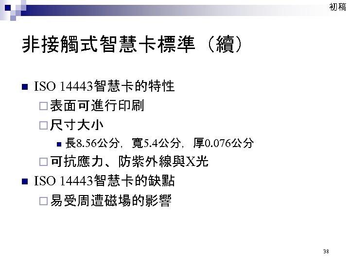 初稿 非接觸式智慧卡標準(續) n ISO 14443智慧卡的特性 ¨ 表面可進行印刷 ¨ 尺寸大小 n 長 8. 56公分,寬 5.