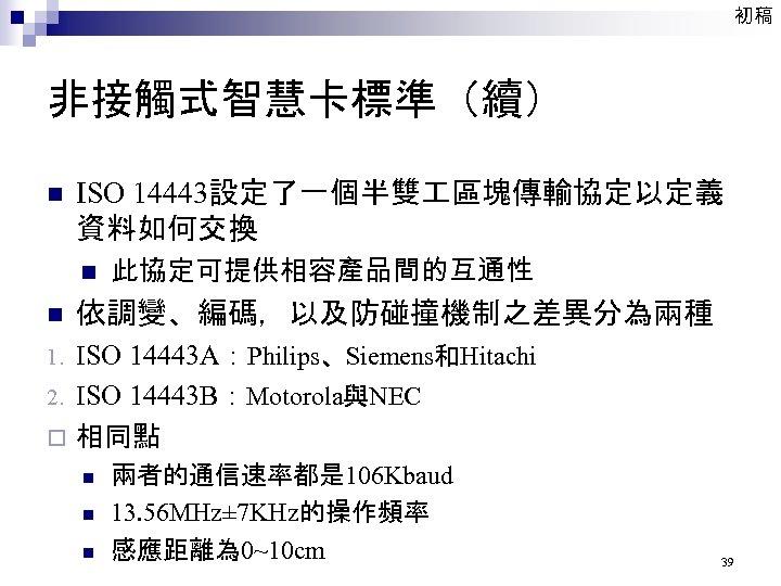 初稿 非接觸式智慧卡標準(續) n ISO 14443設定了一個半雙 區塊傳輸協定以定義 資料如何交換 n n 此協定可提供相容產品間的互通性 依調變、編碼,以及防碰撞機制之差異分為兩種 ISO 14443 A:Philips、Siemens和Hitachi