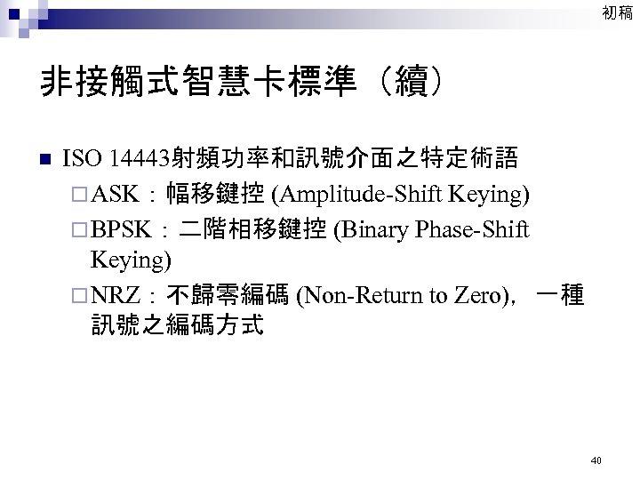 初稿 非接觸式智慧卡標準(續) n ISO 14443射頻功率和訊號介面之特定術語 ¨ ASK:幅移鍵控 (Amplitude-Shift Keying) ¨ BPSK:二階相移鍵控 (Binary Phase-Shift Keying)