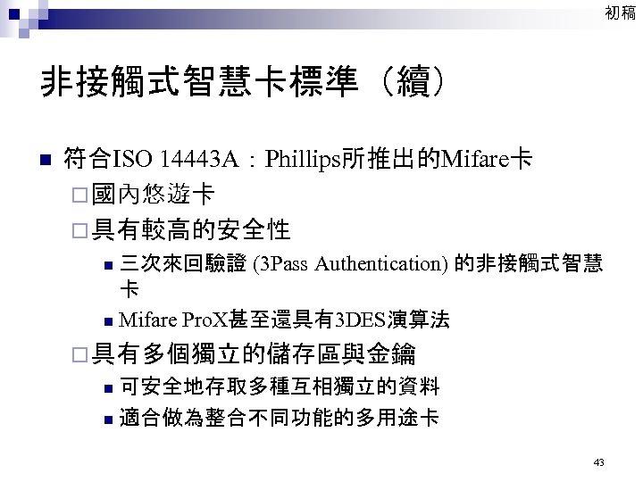初稿 非接觸式智慧卡標準(續) n 符合ISO 14443 A:Phillips所推出的Mifare卡 ¨ 國內悠遊卡 ¨ 具有較高的安全性 三次來回驗證 (3 Pass Authentication)