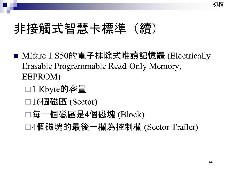 初稿 非接觸式智慧卡標準(續) n Mifare 1 S 50的電子抹除式唯讀記憶體 (Electrically Erasable Programmable Read-Only Memory, EEPROM) ¨