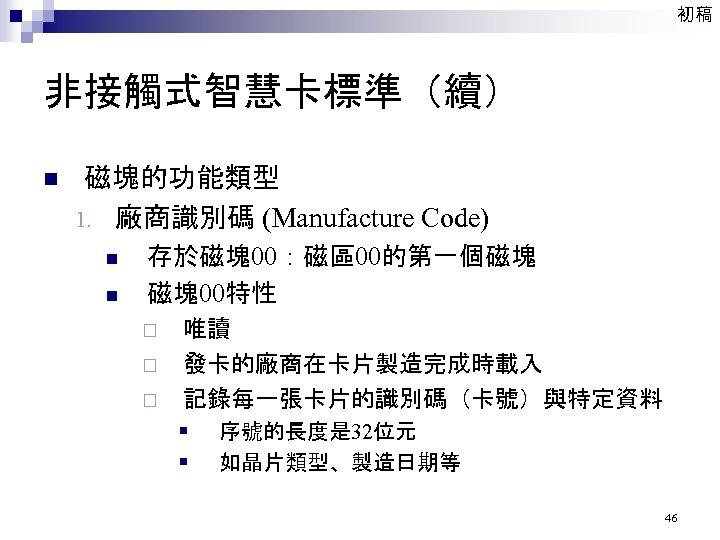 初稿 非接觸式智慧卡標準(續) n 磁塊的功能類型 1. 廠商識別碼 (Manufacture Code) n n 存於磁塊00:磁區00的第一個磁塊 磁塊00特性 ¨ ¨