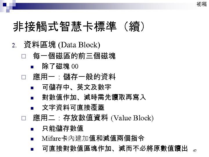 初稿 非接觸式智慧卡標準(續) 2. 資料區塊 (Data Block) ¨ 每一個磁區的前三個磁塊 n ¨ 應用一:儲存一般的資料 n n n