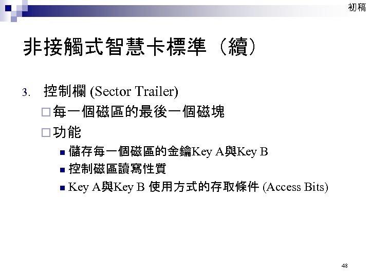 初稿 非接觸式智慧卡標準(續) 3. 控制欄 (Sector Trailer) ¨ 每一個磁區的最後一個磁塊 ¨ 功能 儲存每一個磁區的金鑰Key A與Key B n