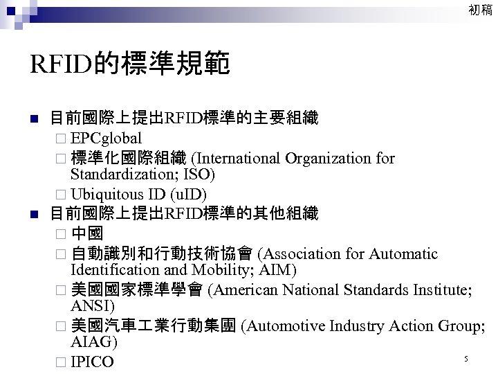 初稿 RFID的標準規範 n n 目前國際上提出RFID標準的主要組織 ¨ EPCglobal ¨ 標準化國際組織 (International Organization for Standardization; ISO)