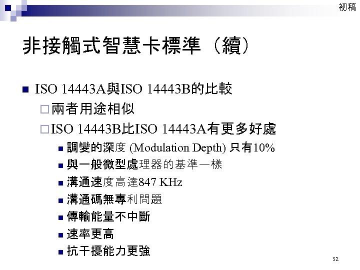 初稿 非接觸式智慧卡標準(續) n ISO 14443 A與ISO 14443 B的比較 ¨ 兩者用途相似 ¨ ISO 14443 B比ISO