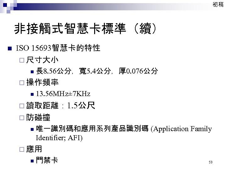 初稿 非接觸式智慧卡標準(續) n ISO 15693智慧卡的特性 ¨ 尺寸大小 n 長 8. 56公分,寬 5. 4公分,厚 0.