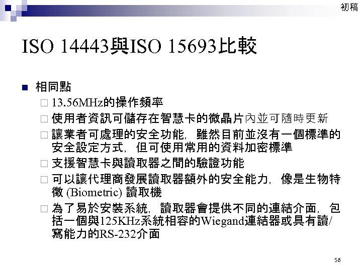 初稿 ISO 14443與ISO 15693比較 n 相同點 ¨ 13. 56 MHz的操作頻率 ¨ 使用者資訊可儲存在智慧卡的微晶片內並可隨時更新 ¨ 讓業者可處理的安全功能,雖然目前並沒有一個標準的