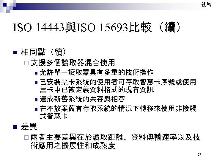 初稿 ISO 14443與ISO 15693比較(續) n 相同點(續) ¨ 支援多個讀取器混合使用 允許單一讀取器具有多重的技術操作 n 已安裝票卡系統的使用者可存取智慧卡序號或使用 舊卡中已被定義資料格式的現有資訊 n 達成新舊系統的共存與相容