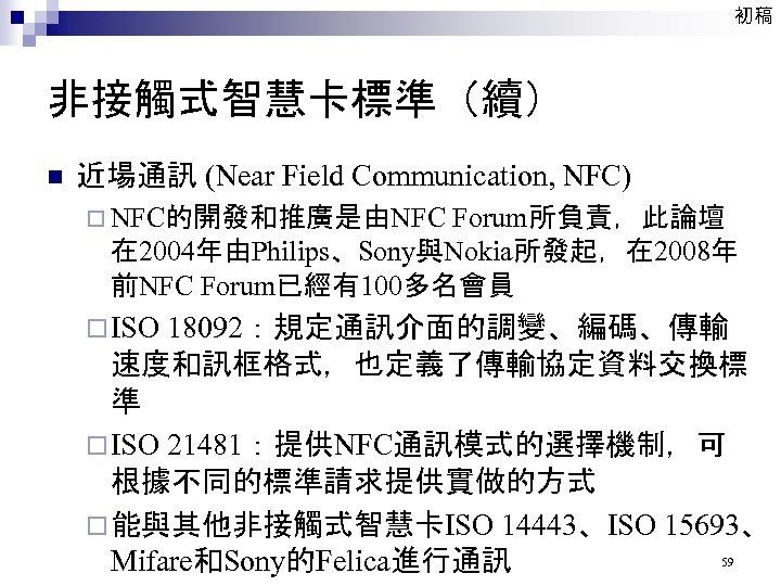 初稿 非接觸式智慧卡標準(續) n 近場通訊 (Near Field Communication, NFC) ¨ NFC的開發和推廣是由NFC Forum所負責,此論壇 在 2004年由Philips、Sony與Nokia所發起,在 2008年