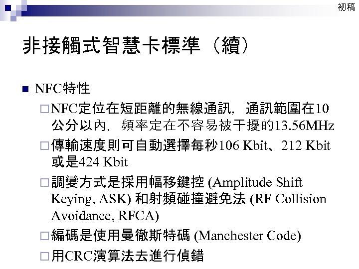 初稿 非接觸式智慧卡標準(續) n NFC特性 ¨ NFC定位在短距離的無線通訊,通訊範圍在 10 公分以內,頻率定在不容易被干擾的13. 56 MHz ¨ 傳輸速度則可自動選擇每秒 106 Kbit、212
