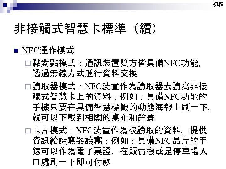 初稿 非接觸式智慧卡標準(續) n NFC運作模式 ¨ 點對點模式:通訊裝置雙方皆具備NFC功能, 透過無線方式進行資料交換 ¨ 讀取器模式:NFC裝置作為讀取器去讀寫非接 觸式智慧卡上的資料;例如:具備NFC功能的 手機只要在具備智慧標籤的動態海報上刷一下, 就可以下載到相關的桌布和鈴聲 ¨ 卡片模式:NFC裝置作為被讀取的資料,提供