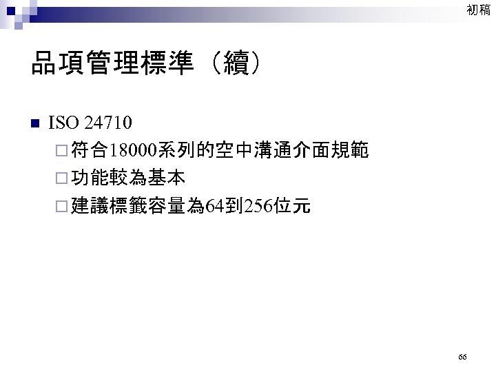 初稿 品項管理標準(續) n ISO 24710 ¨ 符合18000系列的空中溝通介面規範 ¨ 功能較為基本 ¨ 建議標籤容量為 64到 256位元 66