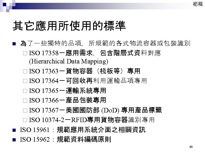 初稿 其它應用所使用的標準 n n n 為了一些獨特的品項,所規範的各式物流容器或包裝識別 ¨ ISO 17358-應用需求,包含階層式資料對應 (Hierarchical Data Mapping) ¨ ISO