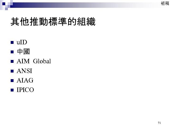 初稿 其他推動標準的組織 n n n u. ID 中國 AIM Global ANSI AIAG IPICO 71