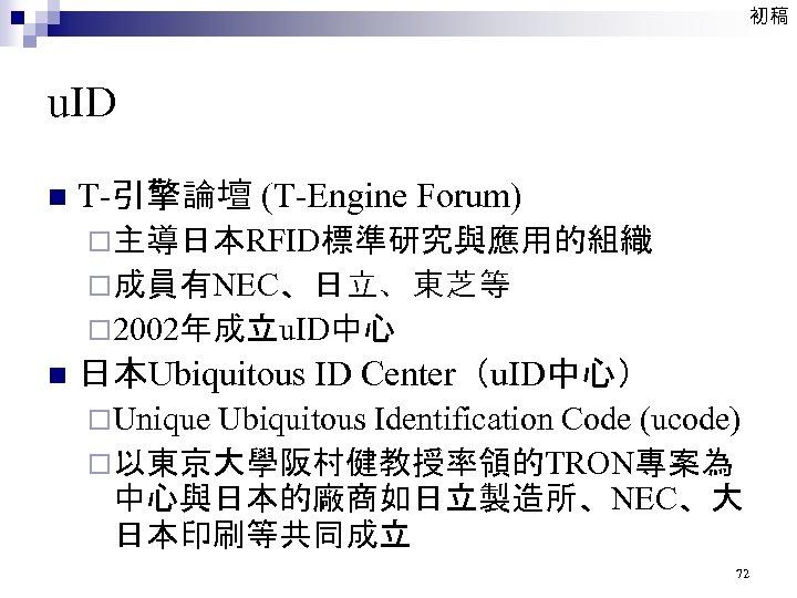 初稿 u. ID n T-引擎論壇 (T-Engine Forum) ¨主導日本RFID標準研究與應用的組織 ¨成員有NEC、日立、東芝等 ¨ 2002年成立u. ID中心 n 日本Ubiquitous
